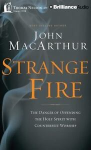 Strange Fire: The Danger of Offending the Holy Spirit with Counterfeit Worship (
