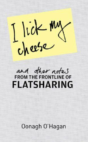 I Lick My Cheese and Other Notes: from the Frontline of Flatsharing By Oonagh O