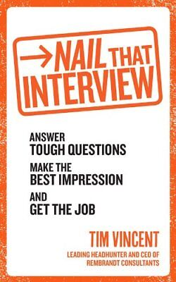 Nail That Interview: Answer tough questions, make the best impression, and