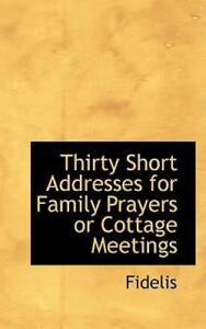 Thirty Short Addresses For Family Prayers Or Cottage Meetings By