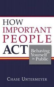 How Important People ACT: Behaving Yourself in Public by Untermeyer, Chase