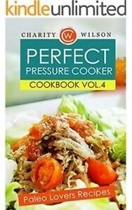 Perfect Pressure Cooker Cookbook: Vol. 4 Paleo Lovers Recipes by Wilson, Charity