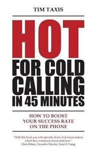 Hot for Cold Calling in 45 Minutes: How to Boost Your Success Rat by Taxis, Tim