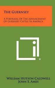 The Guernsey: A Portrayal of the Advancement of Guernsey Cattle i 9781258353872