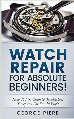 Watch Repair For Absolute Beginners!: How To Fix, Clean & Troubleshoot Timepi… for sale  Shipping to India