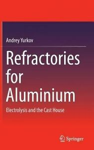 Refractories for Aluminium: Electrolysis and the Cast House by Andrey Yurkov