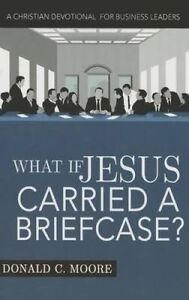What If Jesus Carried Briefcase? Christian Devotional for Bu by Moore Donald C