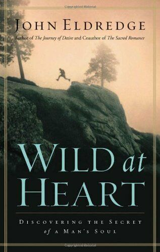 Wild At Heart: Discovering The Secret Of A Mans Soul By John Eldredge