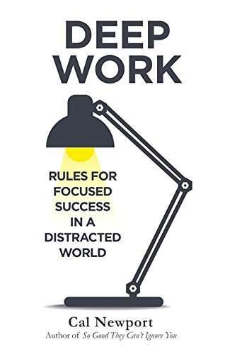 Deep Work : Rules for Focused Success in a Distracted World By Cal Newport