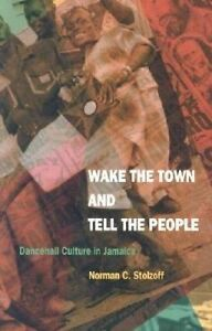 Wake the Town and Tell the People: Dancehall Culture in Jamaica by Norman C....
