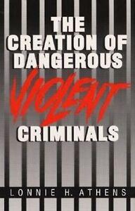 The Creation of Dangerous Violent Criminals, Lonnie H. Athens