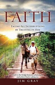 Faith: Facing All Interruptions by Trusting in Him by Gray, Jim -Paperback