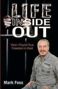 Life Inside Out: How I Found True Freedom in God by Foss, Mark -Paperback