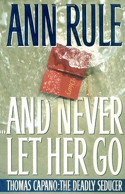 And Never Let Her Go : Thomas Capano: The Deadly Seducer by Ann Rule