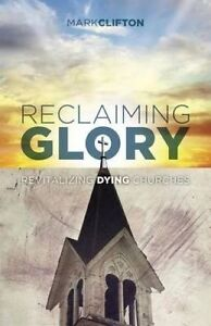 Reclaiming Glory: Revitalizing Dying Churches by Clifton, Mark -Paperback