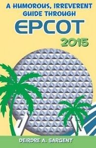 A Humorous, Irreverent Guide Through EPCOT   Sargent, Deirdre A. -Paperback