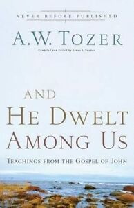 And He Dwelt Among Us: Teachings from the Gospel of John by Tozer, A. W.