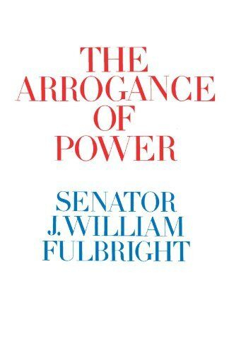 The Arrogance Of Power By J. William Fulbright