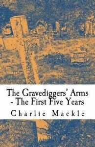 The Gravediggers' Arms: The First Five Years by Mackle, Charlie -Paperback