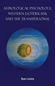 Astrological Psychology, Western Esotericism, and the Transperson by Lewis, Sue