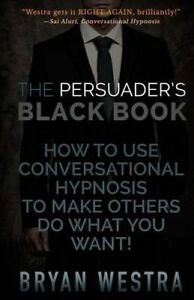 The Persuader's Black Book How Use Conversational Hypnosis by Westra Bryan