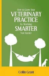 How Grow Your Veterinary Practice by Working Smarter Not Harde by Grant Collin
