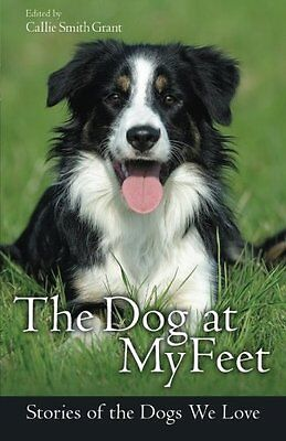 The Dog at My Feet: Stories of the Dogs We Love by Grant, Callie Smith