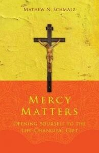Mercy Matters: Opening Yourself to the Life-Changing Gift by Schmalz, Mathew N.