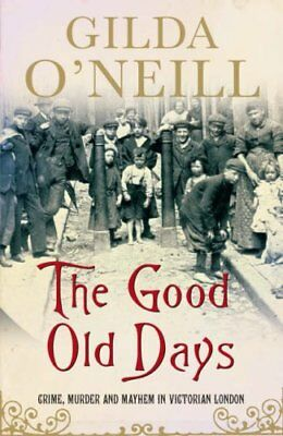 The Good Old Days: Crime, Murder and Mayhem in Victorian London-Gilda O'Neill