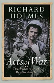 ACTS OF WAR – BEHAVIOUR OF MEN IN BATTLE by RICHARD HOLMES – See description