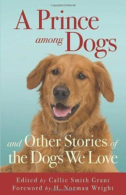 A Prince among Dogs: And Other Stories of the Dogs We Love by Grant, Callie Smit