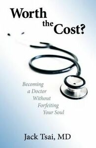 Worth Cost? Becoming Doctor Without Forfeiting Your Soul by Tsai M D Jack