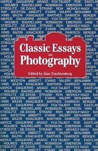classic essays in photography I want students to understand how artists learn from and respond to their peers, and how this interchange has shaped a separate, self-conscious and highly elitist tradition within the history of a democratic medium i've attached a reading list, which consists of selections from trachtenberg's classic essays on photography,.