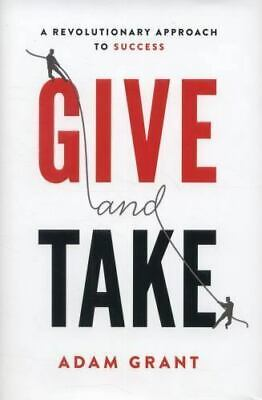 Give And Take: A Revolutionary Approach To Success: By Adam M. Grant Ph.D.