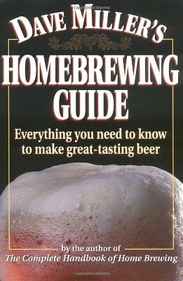 Dave Millers Homebrewing Guide: Everything You Need to Know to Make Great-Tasti Dave Millers Homebrewing Guide