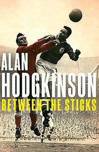 Alan-Hodgkinson-Between-the-Sticks-60-Years-in-Football-Goalkeeper-Biography