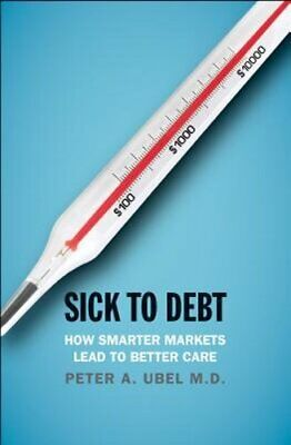 Sick to Debt: How Smarter Markets Lead to Better Care by MD Ubel, Peter A: