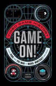 Game On Game On Video Game History From Pong To Pac Man To Mario Minecraft And Beyond By Dustin Hansen 2016 Hardcover