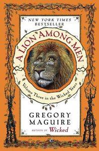A Lion Among Men: Volume Three in the Wicked Years by Gregory Maguire