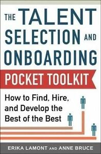 Talent Selection and Onboarding Tool Kit: How to Find, Hire, and Develop the Bes