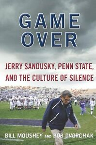 Game Over: Jerry Sandusky, Penn State, and the Culture of Silence by Bill Moushe