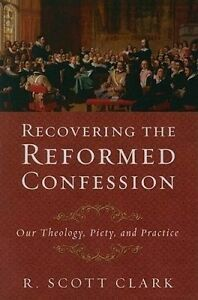 Recovering the Reformed Confession: Our Theology, Piety, and Practice by R...
