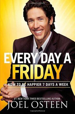 Every Day A Friday  How To Be Happier 7 Days A Week By Joel Osteen