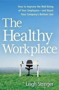 The Healthy Workplace How Improve Well-Being Your Empl by Stringer Leigh