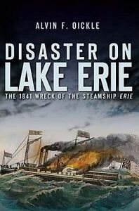 Disaster on Lake Erie: The 1841 Wreck of the Steamship Erie by Alvin F Oickle...