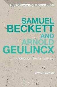 Samuel Beckett and Arnold Geulincx: Tracing 'a Literary Fantasia' (Historicizing