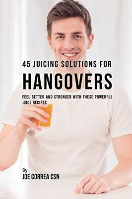 45 Juicing Solutions for Hangovers: Feel Better, Correa,