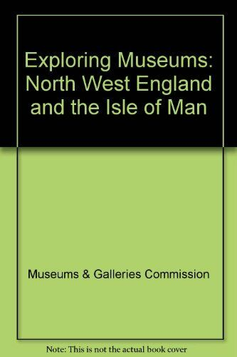 Exploring Museums: North West England and the Isle of Man,Museums & Galleries C