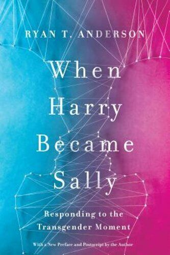 When Harry Became Sally: Responding to the Transgender Moment by Ryan T Anderson