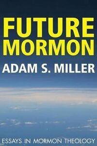 Future Mormon: Essays in Mormon Theology by Miler, Adam S. 9781589585096